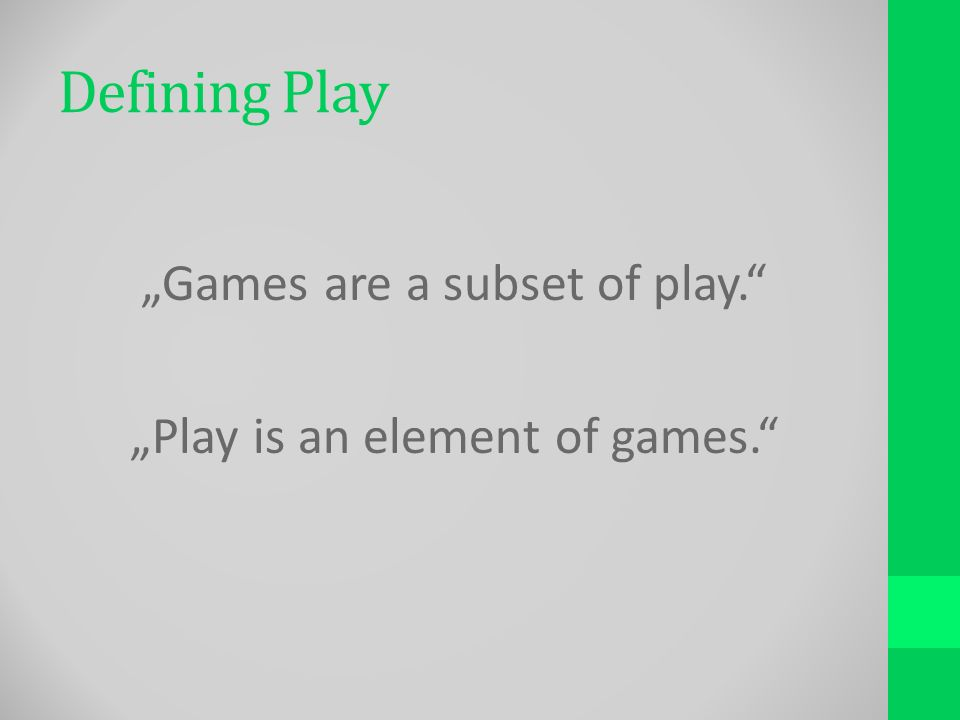 Defining Play Games are a subset of play. Play is an element of games.