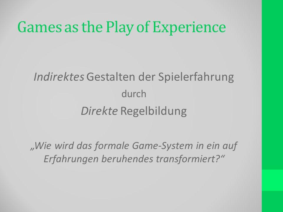 Games as the Play of Experience Indirektes Gestalten der Spielerfahrung durch Direkte Regelbildung Wie wird das formale Game-System in ein auf Erfahrungen beruhendes transformiert