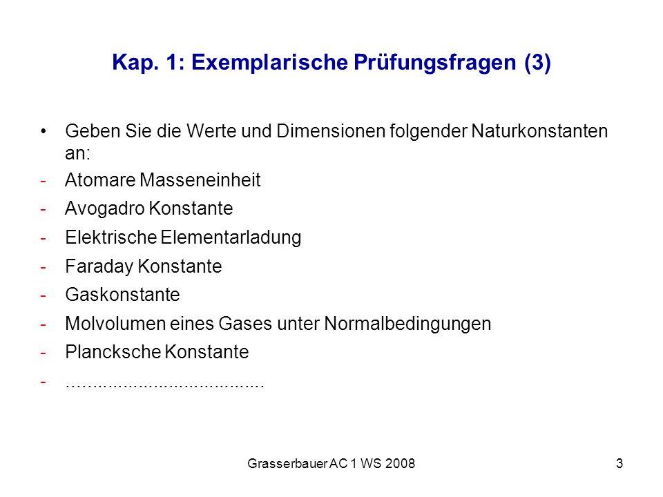 Grasserbauer AC 1 WS 20083 Kap. 1: Exemplarische Prüfungsfragen (3) Geben Sie die Werte und Dimensionen folgender Naturkonstanten an: -Atomare Massene