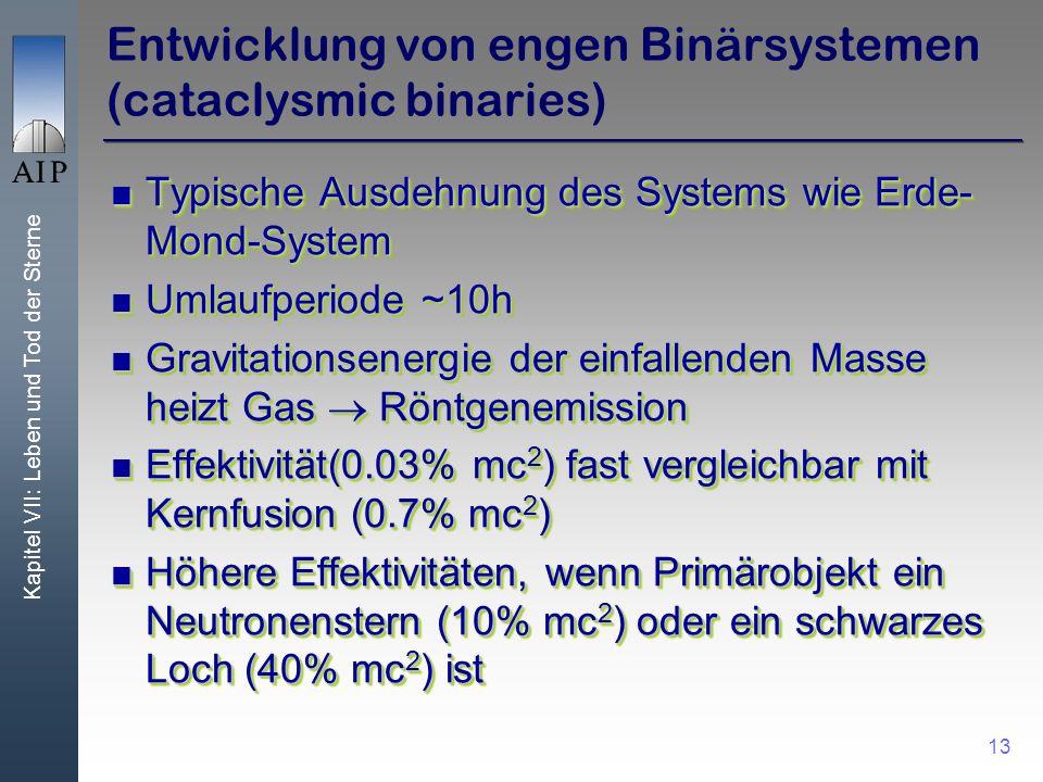 Kapitel VII: Leben und Tod der Sterne 13 Entwicklung von engen Binärsystemen (cataclysmic binaries) Typische Ausdehnung des Systems wie Erde- Mond-Sys