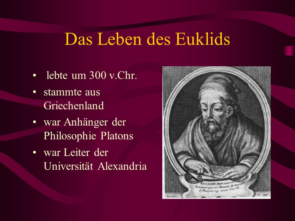 Das Leben des Euklids lebte um 300 v.Chr. stammte aus Griechenland war Anhänger der Philosophie Platons war Leiter der Universität Alexandria