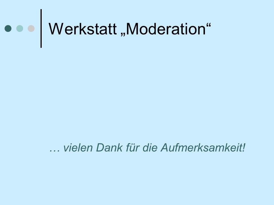 Werkstatt Moderation … vielen Dank für die Aufmerksamkeit!