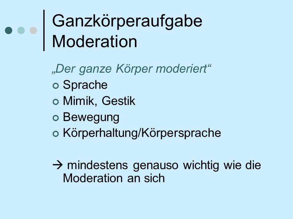 Ganzkörperaufgabe Moderation Der ganze Körper moderiert Sprache Mimik, Gestik Bewegung Körperhaltung/Körpersprache mindestens genauso wichtig wie die Moderation an sich