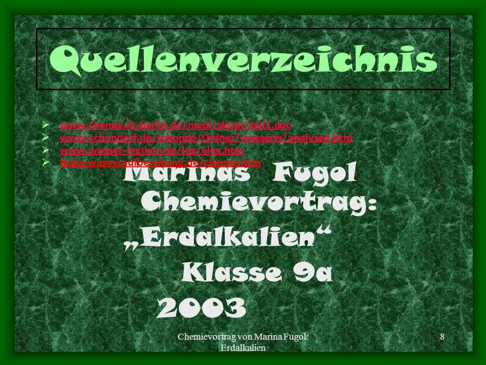 8 Quellenverzeichnis Marinas Fugol Chemievortrag: Erdalkalien Klasse 9a 2003 www.chemie.fu-berlin.de/medi/skript/teil1.doc www.schondorf.de/schondo/Ordner/wasserw/analysen.htm www.wasser-lexikon.de/lex/elex.htm Roka-wasseraufbereitung.de/chemie.htm