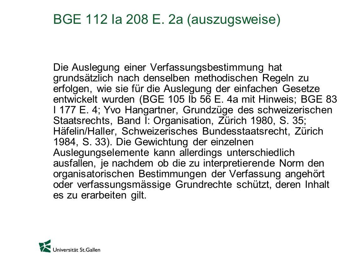 BGE 112 Ia 208 E. 2a (auszugsweise) Die Auslegung einer Verfassungsbestimmung hat grundsätzlich nach denselben methodischen Regeln zu erfolgen, wie si