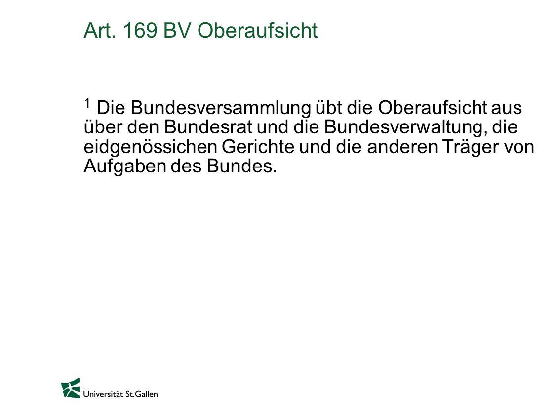 Art. 169 BV Oberaufsicht 1 Die Bundesversammlung übt die Oberaufsicht aus über den Bundesrat und die Bundesverwaltung, die eidgenössichen Gerichte und