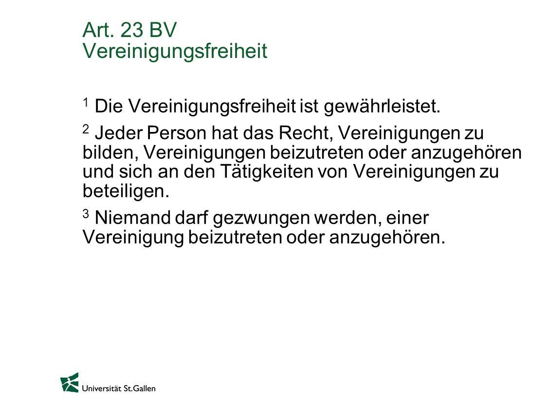 Art. 23 BV Vereinigungsfreiheit 1 Die Vereinigungsfreiheit ist gewährleistet. 2 Jeder Person hat das Recht, Vereinigungen zu bilden, Vereinigungen bei
