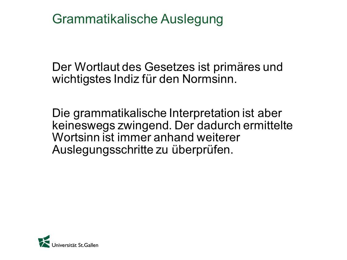 Grammatikalische Auslegung Der Wortlaut des Gesetzes ist primäres und wichtigstes Indiz für den Normsinn. Die grammatikalische Interpretation ist aber