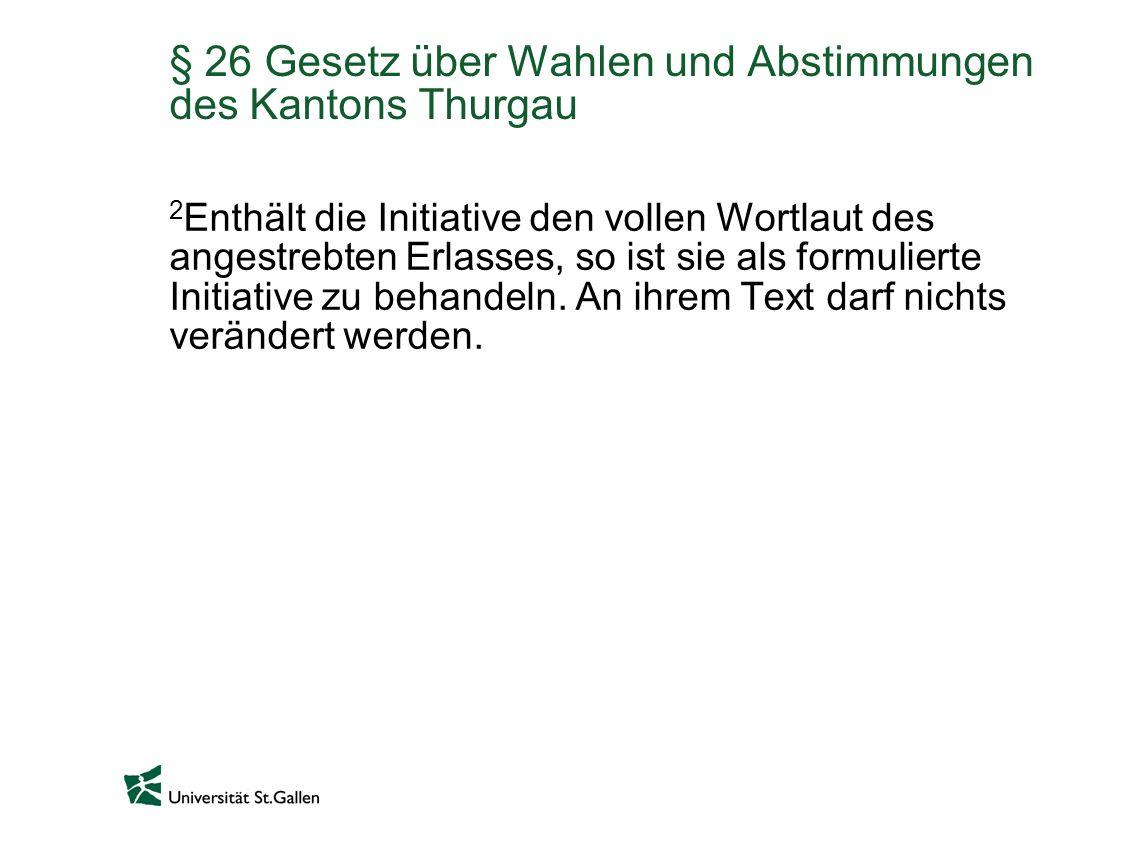 § 26 Gesetz über Wahlen und Abstimmungen des Kantons Thurgau 2 Enthält die Initiative den vollen Wortlaut des angestrebten Erlasses, so ist sie als fo