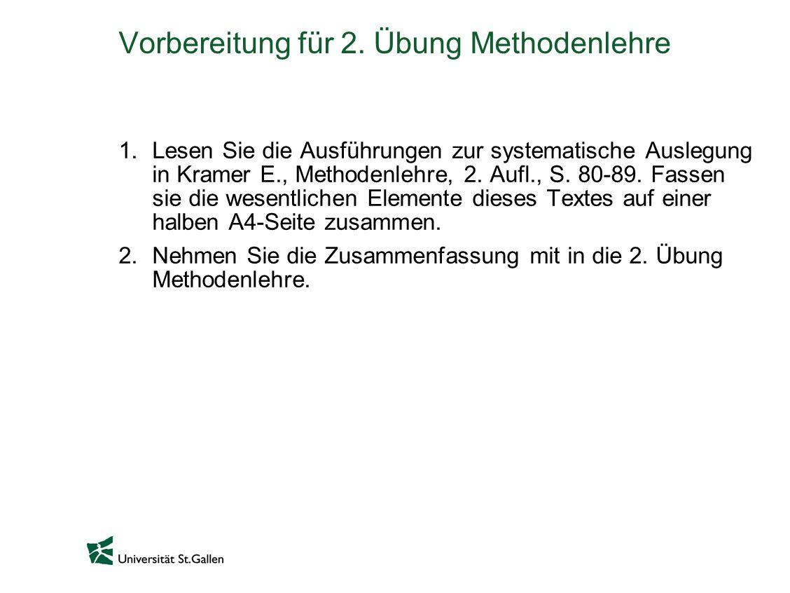 Vorbereitung für 2. Übung Methodenlehre 1.Lesen Sie die Ausführungen zur systematische Auslegung in Kramer E., Methodenlehre, 2. Aufl., S. 80-89. Fass