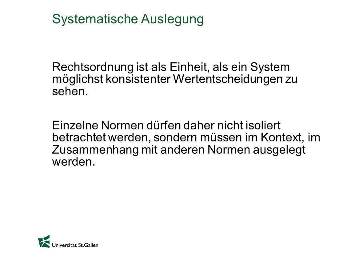 Systematische Auslegung Rechtsordnung ist als Einheit, als ein System möglichst konsistenter Wertentscheidungen zu sehen. Einzelne Normen dürfen daher