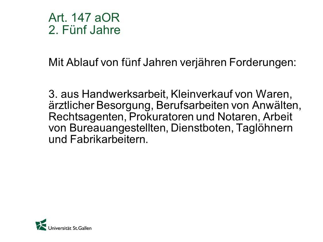 Art. 147 aOR 2. Fünf Jahre Mit Ablauf von fünf Jahren verjähren Forderungen: 3. aus Handwerksarbeit, Kleinverkauf von Waren, ärztlicher Besorgung, Ber