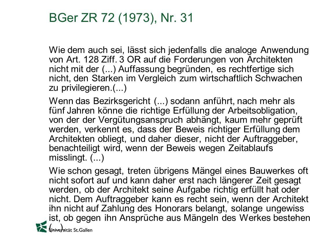 BGer ZR 72 (1973), Nr. 31 Wie dem auch sei, lässt sich jedenfalls die analoge Anwendung von Art. 128 Ziff. 3 OR auf die Forderungen von Architekten ni