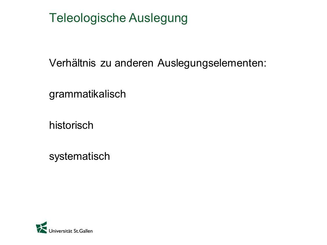 Teleologische Auslegung Verhältnis zu anderen Auslegungselementen: grammatikalisch historisch systematisch
