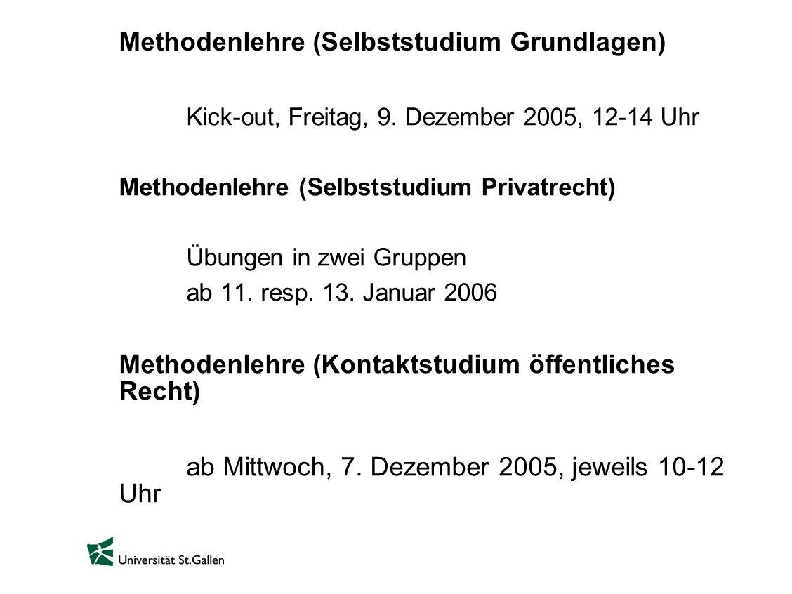 Methodenlehre (Selbststudium Grundlagen) Kick-out, Freitag, 9. Dezember 2005, 12-14 Uhr Methodenlehre (Selbststudium Privatrecht) Übungen in zwei Grup