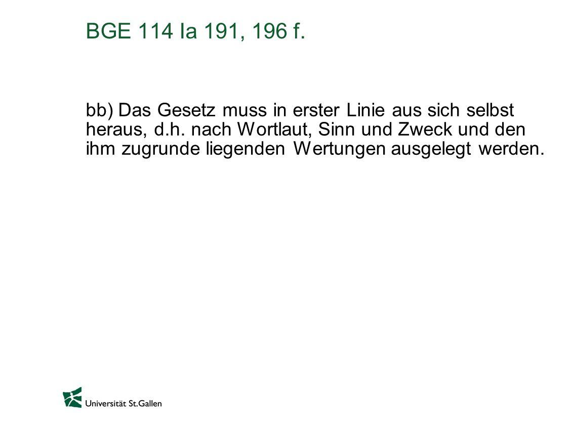 BGE 114 Ia 191, 196 f. bb) Das Gesetz muss in erster Linie aus sich selbst heraus, d.h. nach Wortlaut, Sinn und Zweck und den ihm zugrunde liegenden W