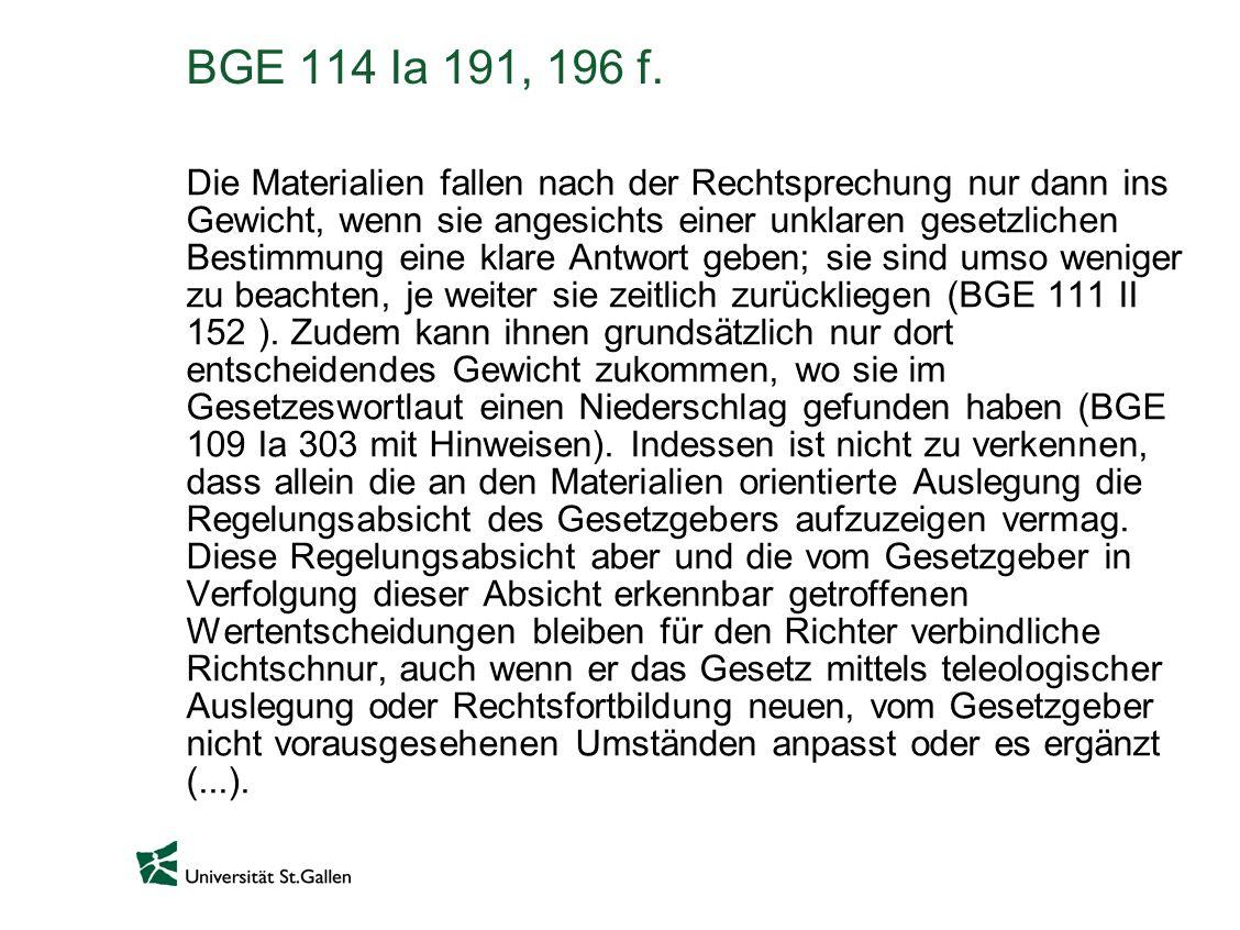 BGE 114 Ia 191, 196 f. Die Materialien fallen nach der Rechtsprechung nur dann ins Gewicht, wenn sie angesichts einer unklaren gesetzlichen Bestimmung