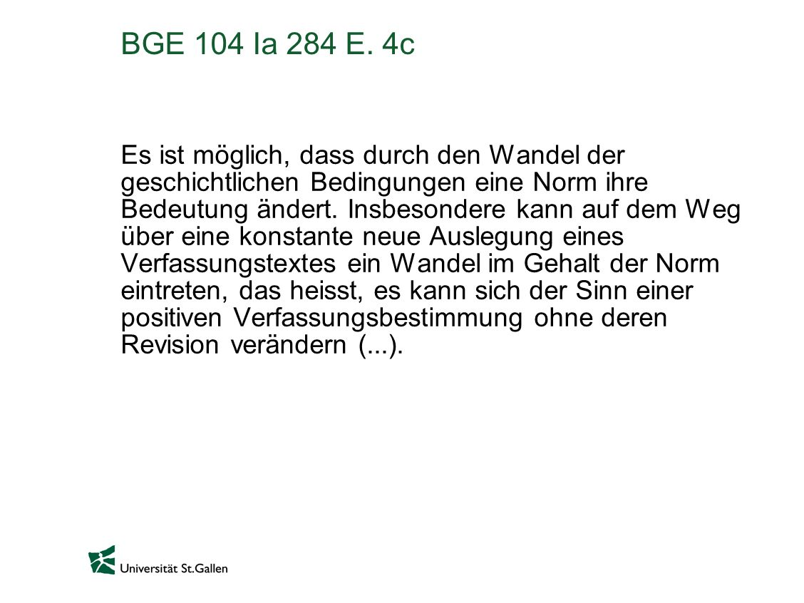 BGE 104 Ia 284 E. 4c Es ist möglich, dass durch den Wandel der geschichtlichen Bedingungen eine Norm ihre Bedeutung ändert. Insbesondere kann auf dem