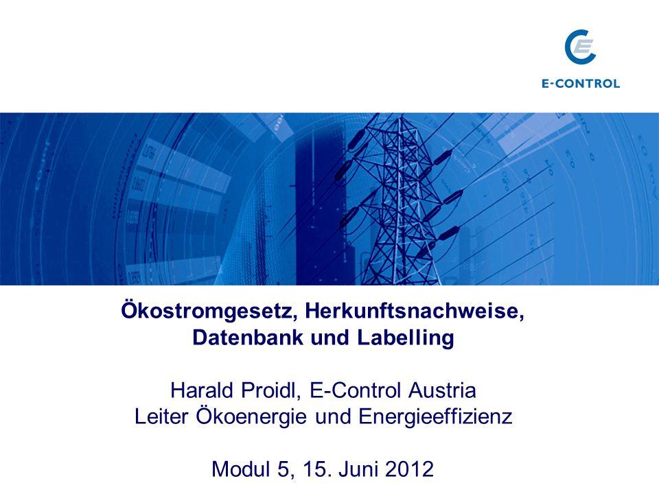Ökostromgesetz, Herkunftsnachweise, Datenbank und Labelling Harald Proidl, E-Control Austria Leiter Ökoenergie und Energieeffizienz Modul 5, 15. Juni