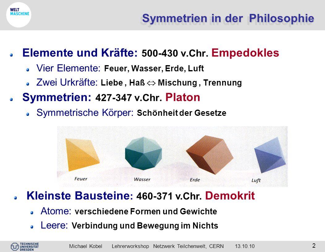 Michael Kobel Lehrerworkshop Netzwerk Teilchenwelt, CERN 13.10.10 2 Symmetrien in der Philosophie Elemente und Kräfte: 500-430 v.Chr. Empedokles Vier