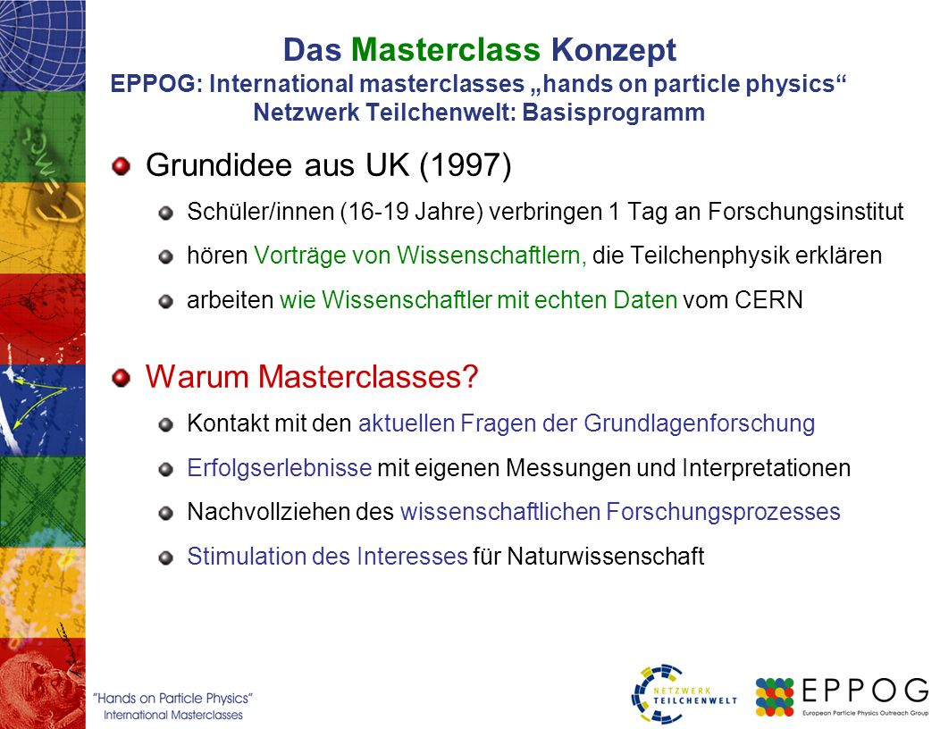 Das Masterclass Konzept EPPOG: International masterclasses hands on particle physics Netzwerk Teilchenwelt: Basisprogramm Grundidee aus UK (1997) Schü