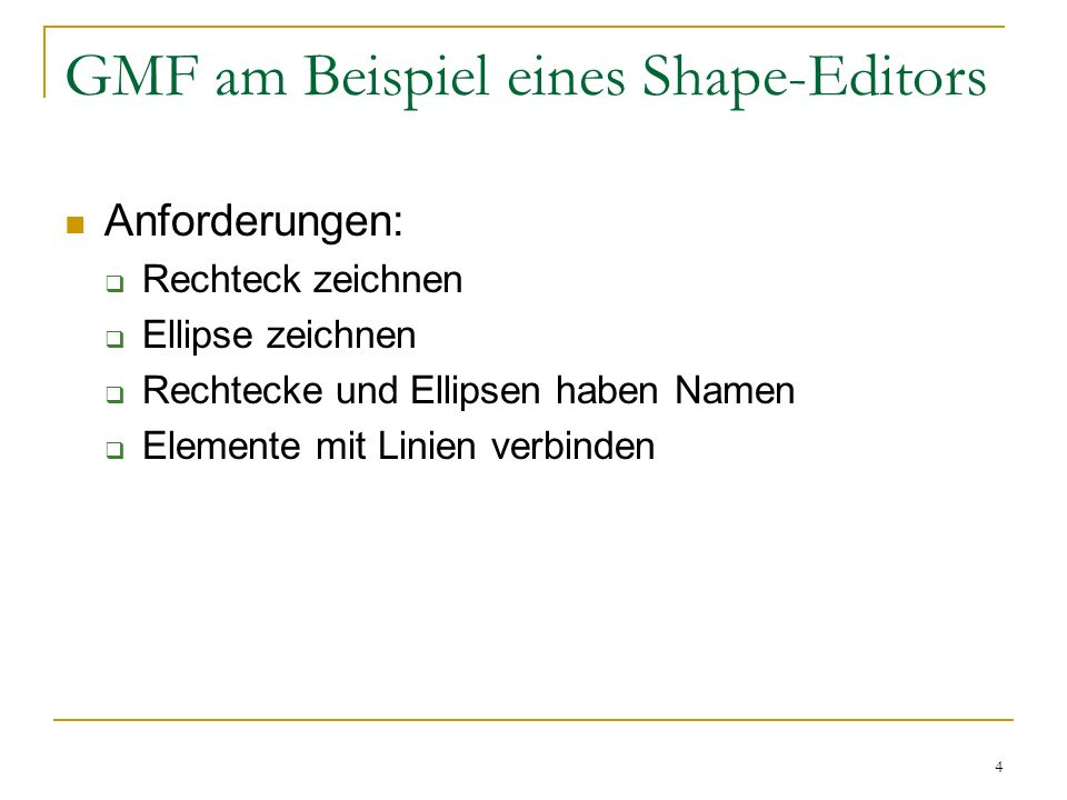 4 GMF am Beispiel eines Shape-Editors Anforderungen: Rechteck zeichnen Ellipse zeichnen Rechtecke und Ellipsen haben Namen Elemente mit Linien verbind