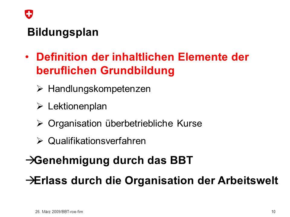 26. März 2009/BBT-roe-fim 10 Bildungsplan Definition der inhaltlichen Elemente der beruflichen Grundbildung Handlungskompetenzen Lektionenplan Organis