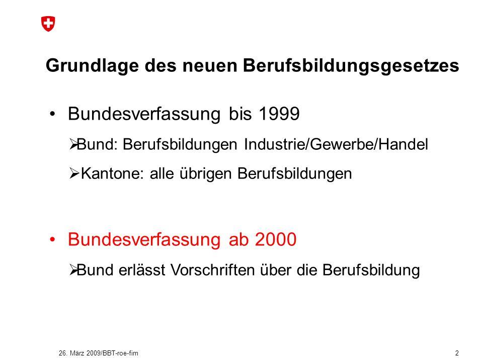 26. März 2009/BBT-roe-fim 2 Grundlage des neuen Berufsbildungsgesetzes Bundesverfassung bis 1999 Bund: Berufsbildungen Industrie/Gewerbe/Handel Kanton