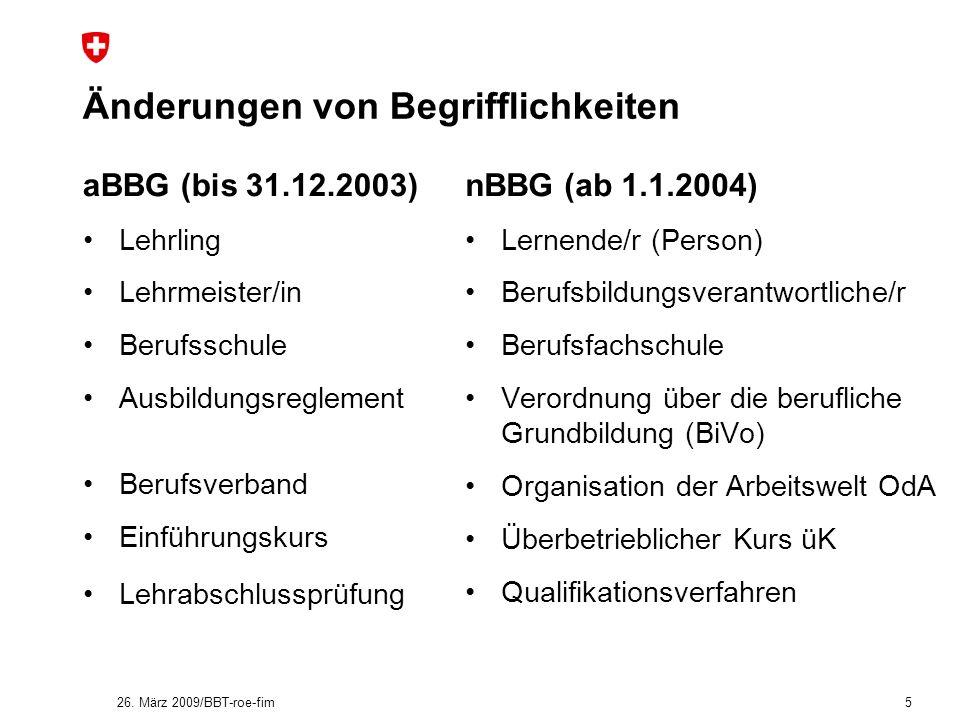 26. März 2009/BBT-roe-fim 5 Änderungen von Begrifflichkeiten aBBG (bis 31.12.2003) Lehrling Lehrmeister/in Berufsschule Ausbildungsreglement Berufsver