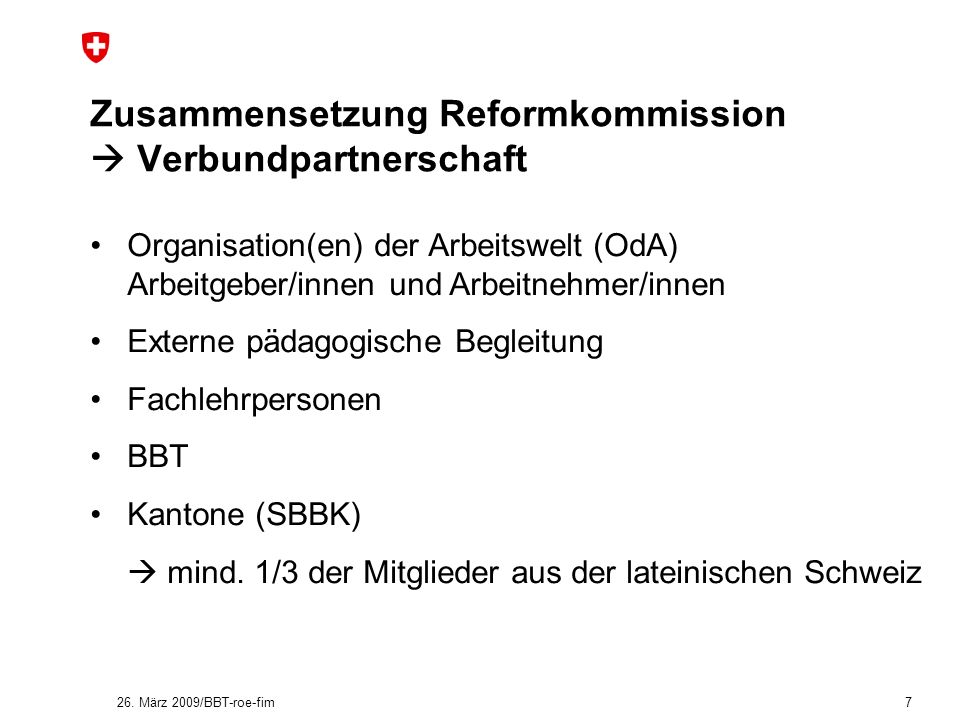 26. März 2009/BBT-roe-fim 7 Zusammensetzung Reformkommission Verbundpartnerschaft Organisation(en) der Arbeitswelt (OdA) Arbeitgeber/innen und Arbeitn