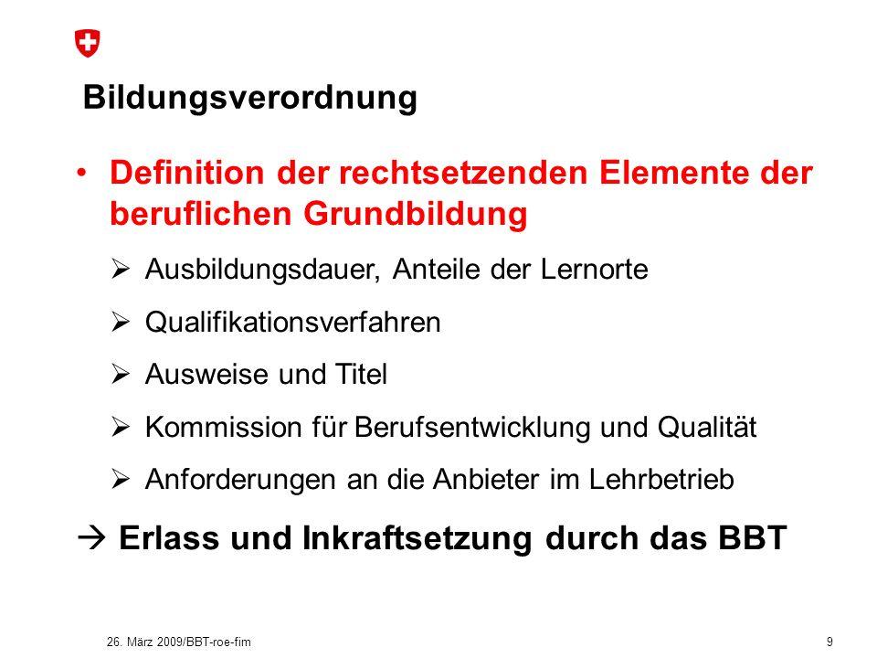 26. März 2009/BBT-roe-fim 9 Bildungsverordnung Definition der rechtsetzenden Elemente der beruflichen Grundbildung Ausbildungsdauer, Anteile der Lerno