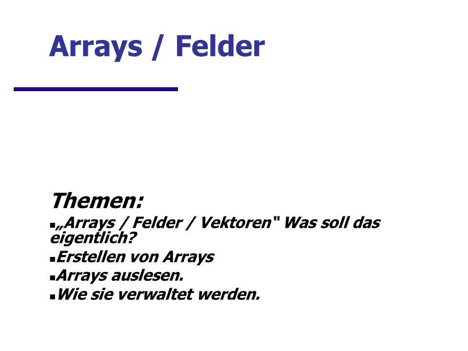 Arrays / Felder Themen: Arrays / Felder / Vektoren Was soll das eigentlich.