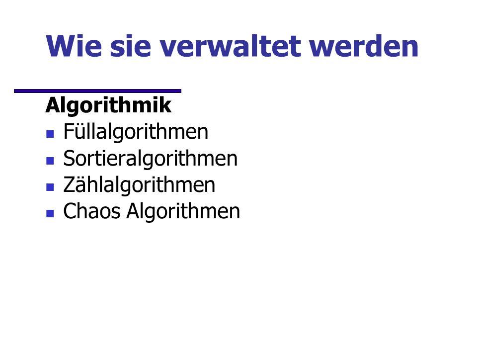 Wie sie verwaltet werden Algorithmik Füllalgorithmen Sortieralgorithmen Zählalgorithmen Chaos Algorithmen