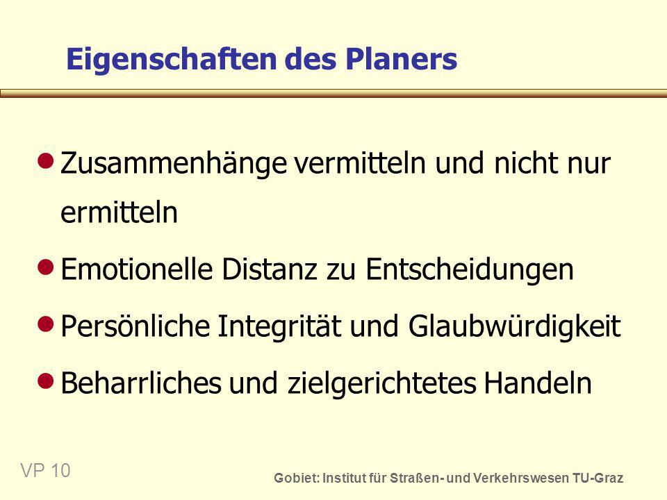 Gobiet: Institut für Straßen- und Verkehrswesen TU-Graz VP 10 Eigenschaften des Planers Zusammenhänge vermitteln und nicht nur ermitteln Emotionelle D