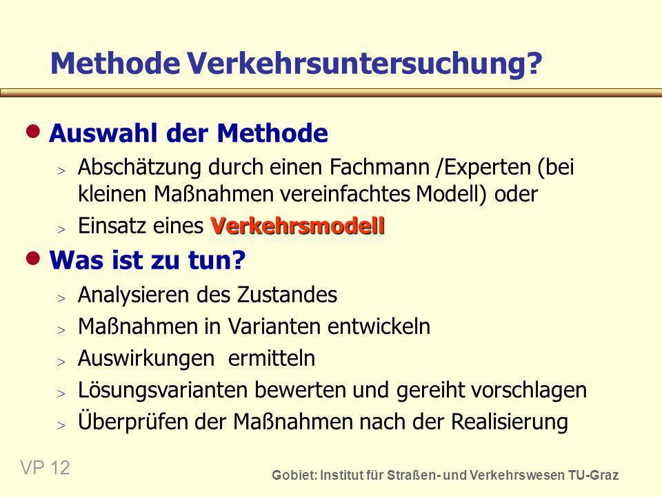 Gobiet: Institut für Straßen- und Verkehrswesen TU-Graz VP 13 Problemanalyse: (Mängel - Zustand - Ziele) Beurteilen der Maßnahmen/ Planungsvarianten Entwickeln von Maß- nahmen/Planungsvarianten Ermitteln der Auswirkungen der Maßnahmen Verkehrs- untersuchung