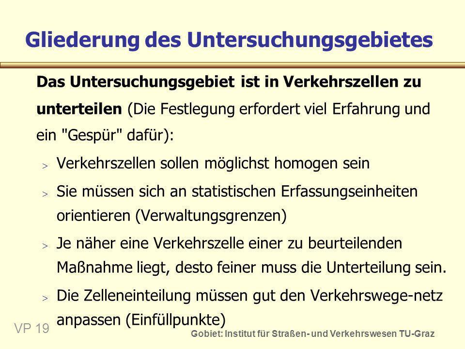 Gobiet: Institut für Straßen- und Verkehrswesen TU-Graz VP 19 Gliederung des Untersuchungsgebietes Das Untersuchungsgebiet ist in Verkehrszellen zu un