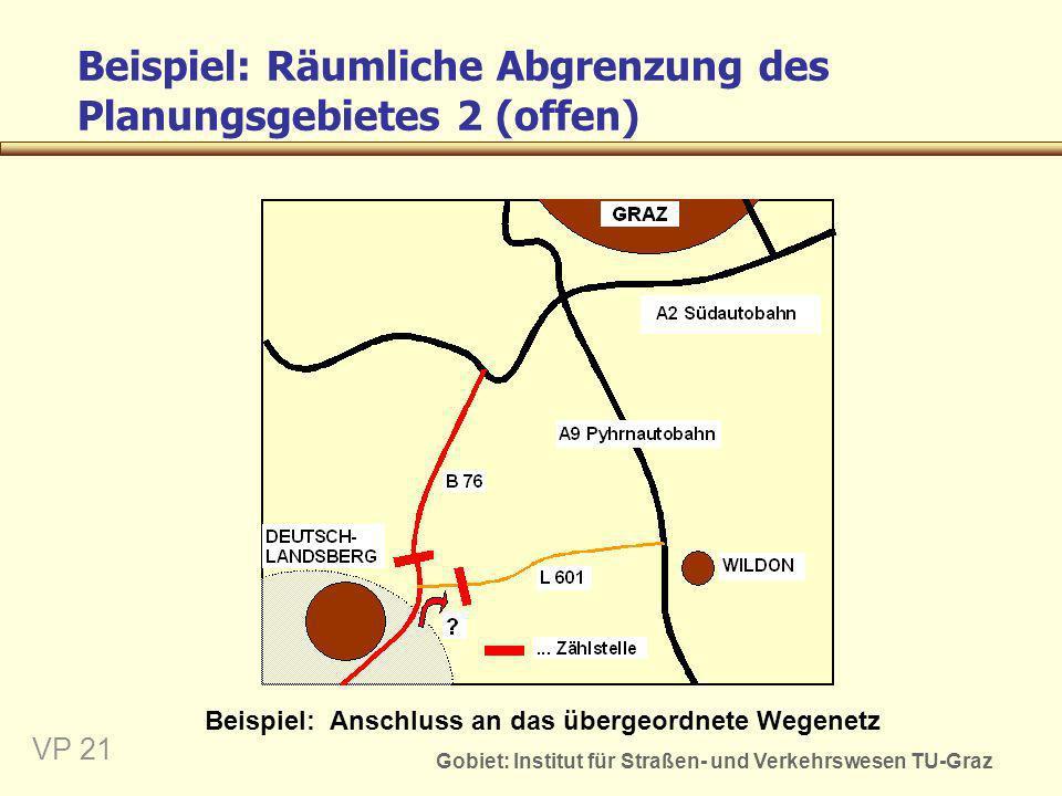 Gobiet: Institut für Straßen- und Verkehrswesen TU-Graz VP 21 Beispiel: Räumliche Abgrenzung des Planungsgebietes 2 (offen) Beispiel: Anschluss an das