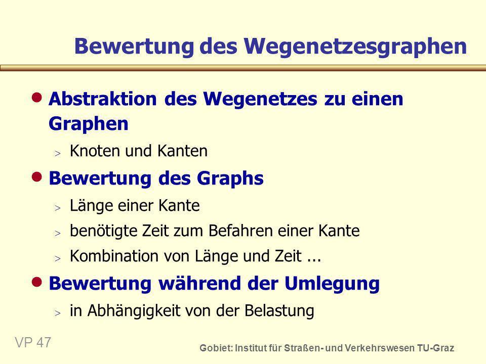 Gobiet: Institut für Straßen- und Verkehrswesen TU-Graz VP 47 Bewertung des Wegenetzesgraphen Abstraktion des Wegenetzes zu einen Graphen Knoten und K