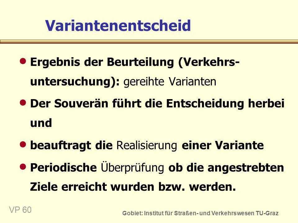 Gobiet: Institut für Straßen- und Verkehrswesen TU-Graz VP 60 Variantenentscheid Ergebnis der Beurteilung (Verkehrs- untersuchung): gereihte Varianten