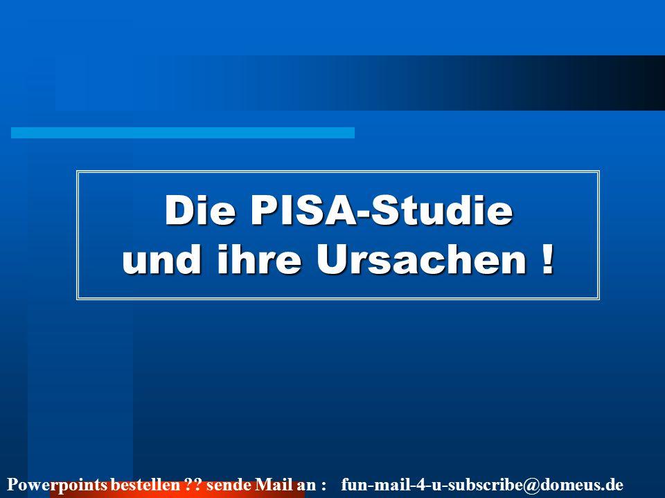 Powerpoints bestellen ?? sende Mail an : fun-mail-4-u-subscribe@domeus.de Die PISA-Studie und ihre Ursachen !
