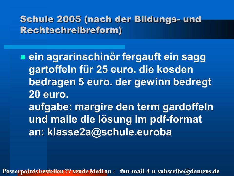 Powerpoints bestellen ?? sende Mail an : fun-mail-4-u-subscribe@domeus.de Schule 2005 (nach der Bildungs- und Rechtschreibreform) ein agrarinschinör f