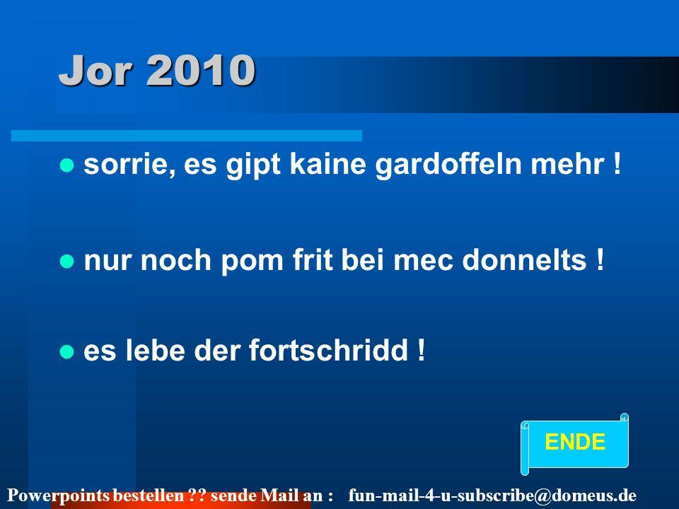 Powerpoints bestellen ?? sende Mail an : fun-mail-4-u-subscribe@domeus.de Jor 2010 sorrie, es gipt kaine gardoffeln mehr ! nur noch pom frit bei mec d