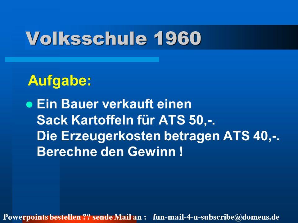 Powerpoints bestellen ?? sende Mail an : fun-mail-4-u-subscribe@domeus.de Volksschule 1960 Ein Bauer verkauft einen Sack Kartoffeln für ATS 50,-. Die