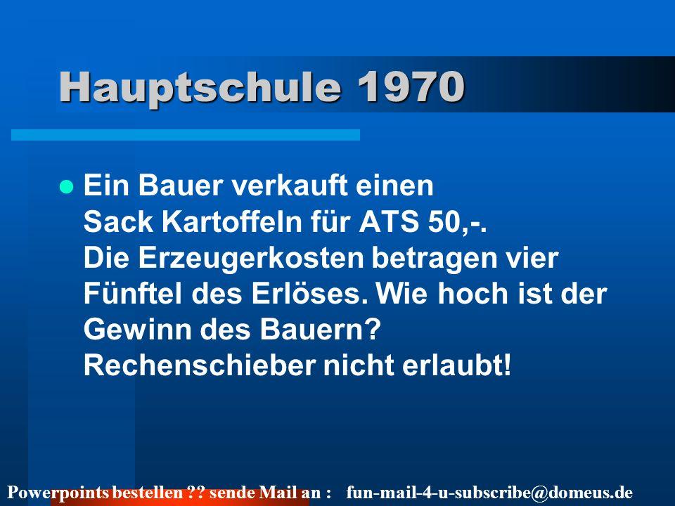 Powerpoints bestellen ?? sende Mail an : fun-mail-4-u-subscribe@domeus.de Hauptschule 1970 Ein Bauer verkauft einen Sack Kartoffeln für ATS 50,-. Die