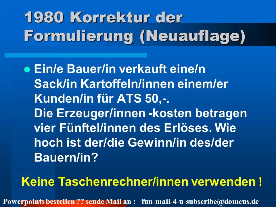 Powerpoints bestellen ?? sende Mail an : fun-mail-4-u-subscribe@domeus.de 1980 Korrektur der Formulierung (Neuauflage) Ein/e Bauer/in verkauft eine/n