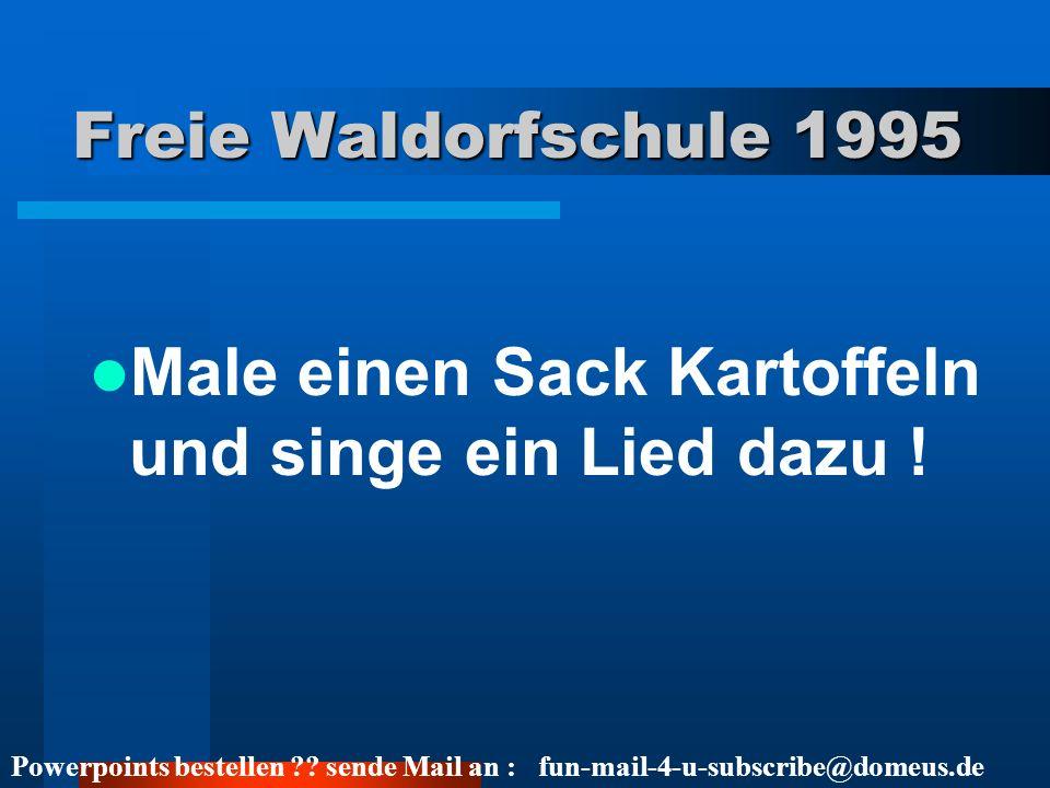 Powerpoints bestellen ?? sende Mail an : fun-mail-4-u-subscribe@domeus.de Freie Waldorfschule 1995 Male einen Sack Kartoffeln und singe ein Lied dazu