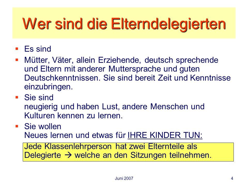 Juni 2007 4 Wer sind die Elterndelegierten Es sind Mütter, Väter, allein Erziehende, deutsch sprechende und Eltern mit anderer Muttersprache und guten
