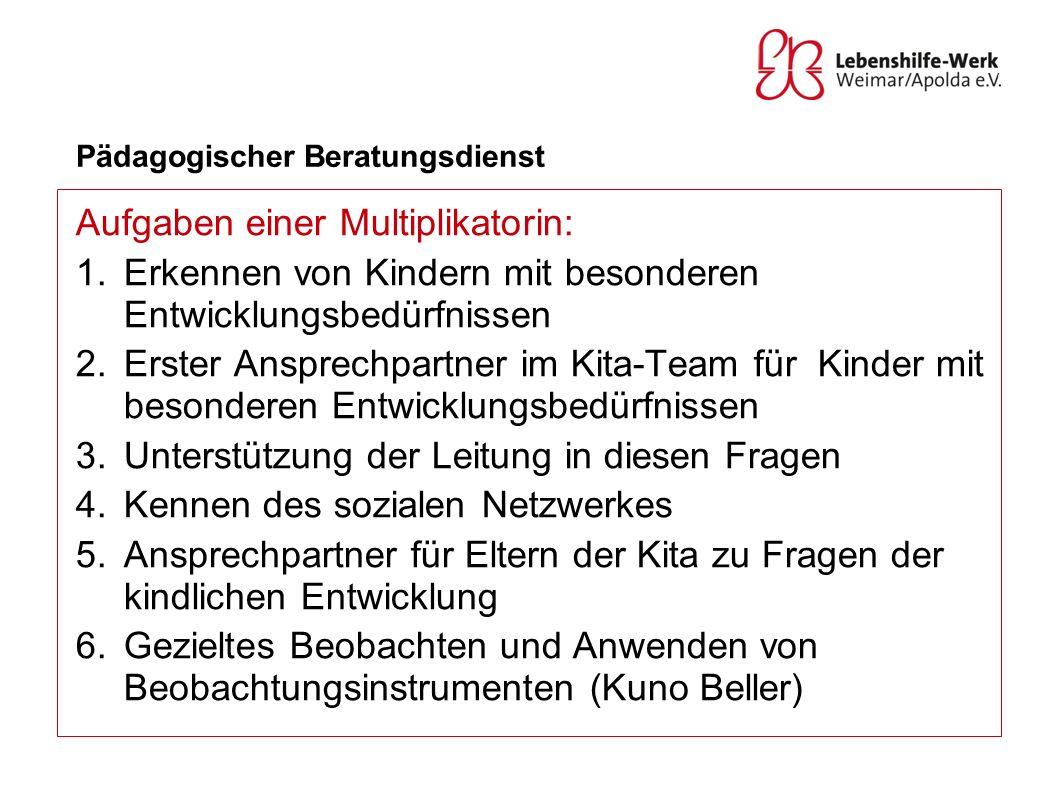 Pädagogischer Beratungsdienst Aufgaben einer Multiplikatorin: 1.Erkennen von Kindern mit besonderen Entwicklungsbedürfnissen 2.Erster Ansprechpartner