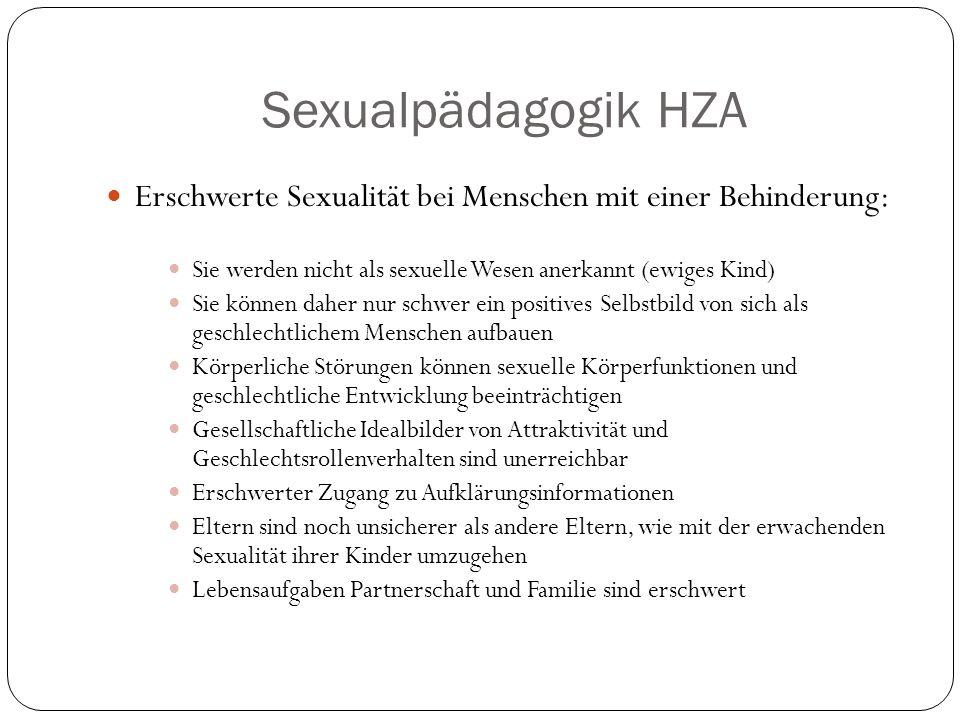 Sexualpädagogik HZA Erschwerte Sexualität bei Menschen mit einer Behinderung: Sie werden nicht als sexuelle Wesen anerkannt (ewiges Kind) Sie können daher nur schwer ein positives Selbstbild von sich als geschlechtlichem Menschen aufbauen Körperliche Störungen können sexuelle Körperfunktionen und geschlechtliche Entwicklung beeinträchtigen Gesellschaftliche Idealbilder von Attraktivität und Geschlechtsrollenverhalten sind unerreichbar Erschwerter Zugang zu Aufklärungsinformationen Eltern sind noch unsicherer als andere Eltern, wie mit der erwachenden Sexualität ihrer Kinder umzugehen Lebensaufgaben Partnerschaft und Familie sind erschwert