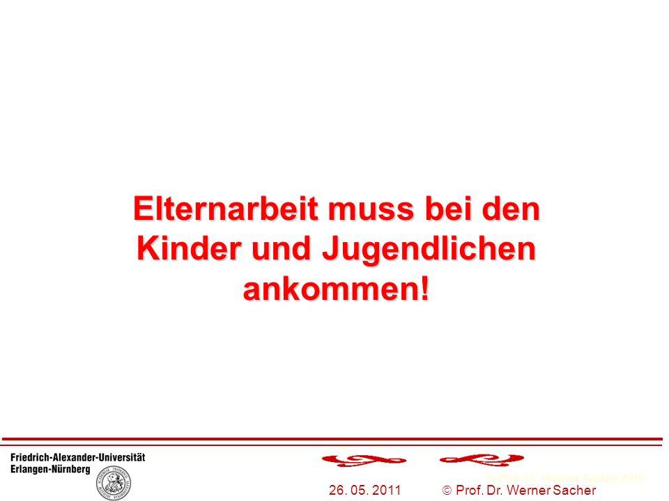 Prof. Dr. Werner Sacher 2010 26. 05. 2011 Prof. Dr. Werner Sacher Elternarbeit muss bei den Kinder und Jugendlichen ankommen!